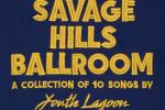 Youth Lagoon - Savage Hills Ball Room